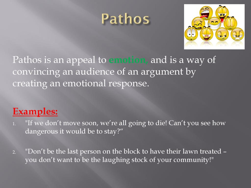 Pathos Pathos is an appeal to emotion, and is a way of convincing an audience of an argument by creating an emotional response.