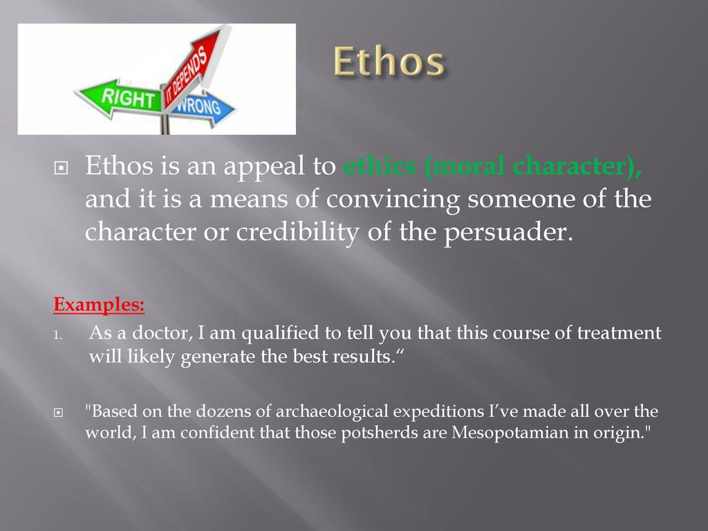 Ethos Ethos is an appeal to ethics (moral character), and it is a means of convincing someone of the character or credibility of the persuader.