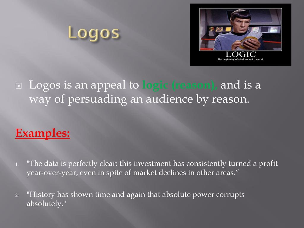 Logos Logos is an appeal to logic (reason), and is a way of persuading an audience by reason. Examples: