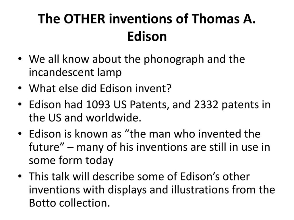 "the life and inventions of thomas edison Thomas alva edison although was called ""addled"" and had a troubled education, and made millions of mistakes in the world of invention, has become the best inventor the world has yet to see, by changing the fields of science, tele-communication and invention."