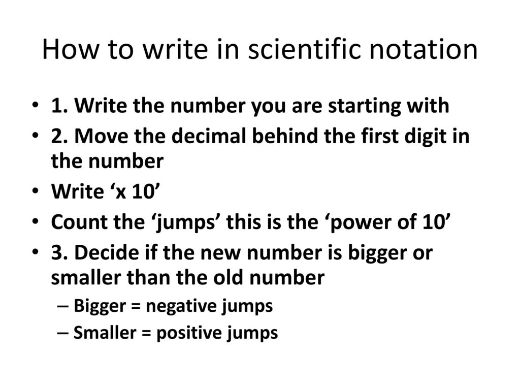 how to write in scientific notation Scientific notation is a standard way of writing very large and very small numbers  so that they're easier to both compare and use in computations to write in.