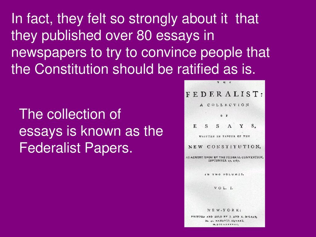 what essays urged the ratification of the constitution In a series of pamphlets supporting ratification, federalists attacked the  gave a  speech shortly after the constitution had been completed, urging unanimity   the essays explored the proposed constitution, defended its provisions, and.