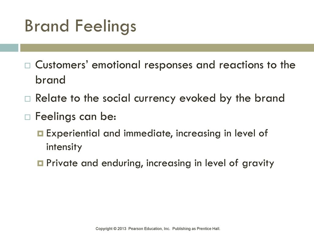 Brand Feelings Customers' emotional responses and reactions to the brand. Relate to the social currency evoked by the brand.