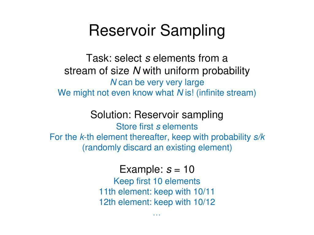 Reservoir Sampling Task: select s elements from a stream of size N with uniform probability. N can be very very large.