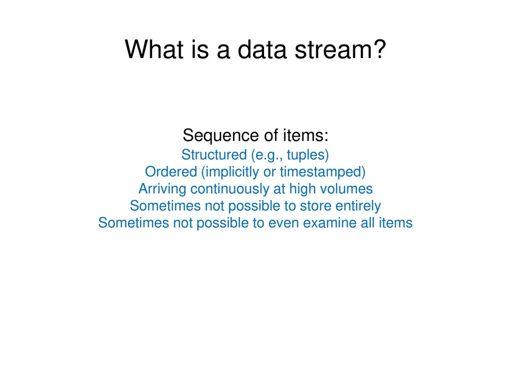 What is a data stream Sequence of items: Structured (e.g., tuples)