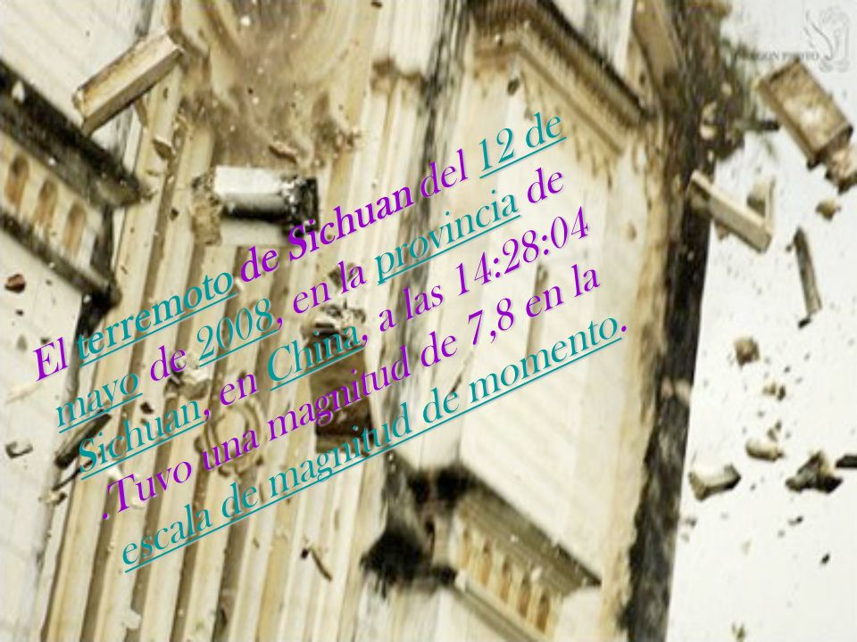 El terremoto de Sichuan del 12 de mayo de 2008, en la provincia de Sichuan, en China, a las 14:28:04 .Tuvo una magnitud de 7,8 en la escala de magnitud de momento.