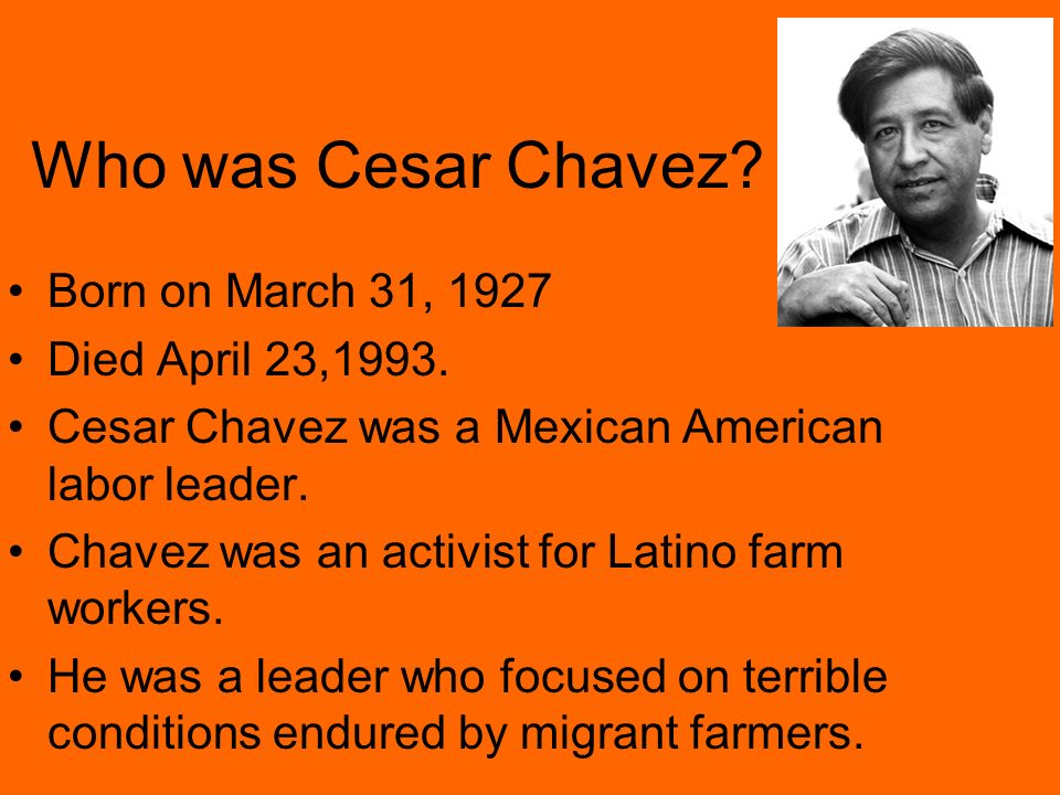 Who was Cesar Chavez Born on March 31, 1927 Died April 23,1993.