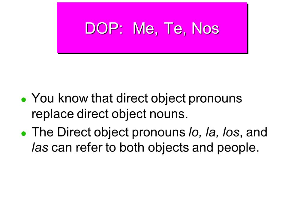 DOP: Me, Te, NosYou know that direct object pronouns replace direct object nouns.