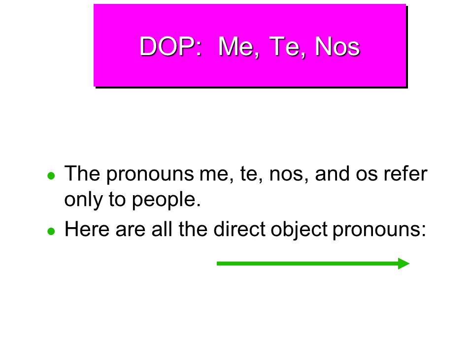DOP: Me, Te, NosThe pronouns me, te, nos, and os refer only to people.