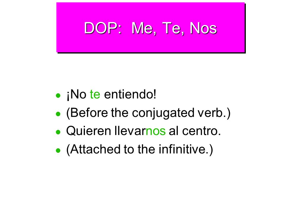 DOP: Me, Te, Nos ¡No te entiendo! (Before the conjugated verb.)