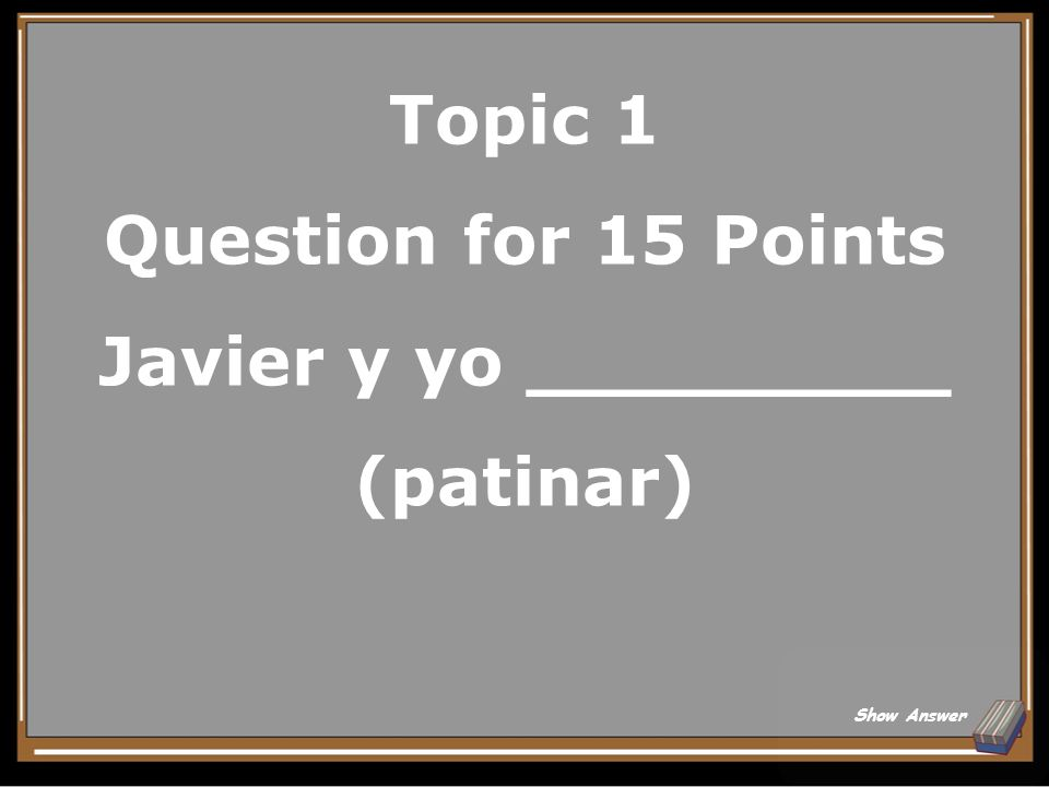 Topic 1 Question for 15 Points Javier y yo _________ (patinar)