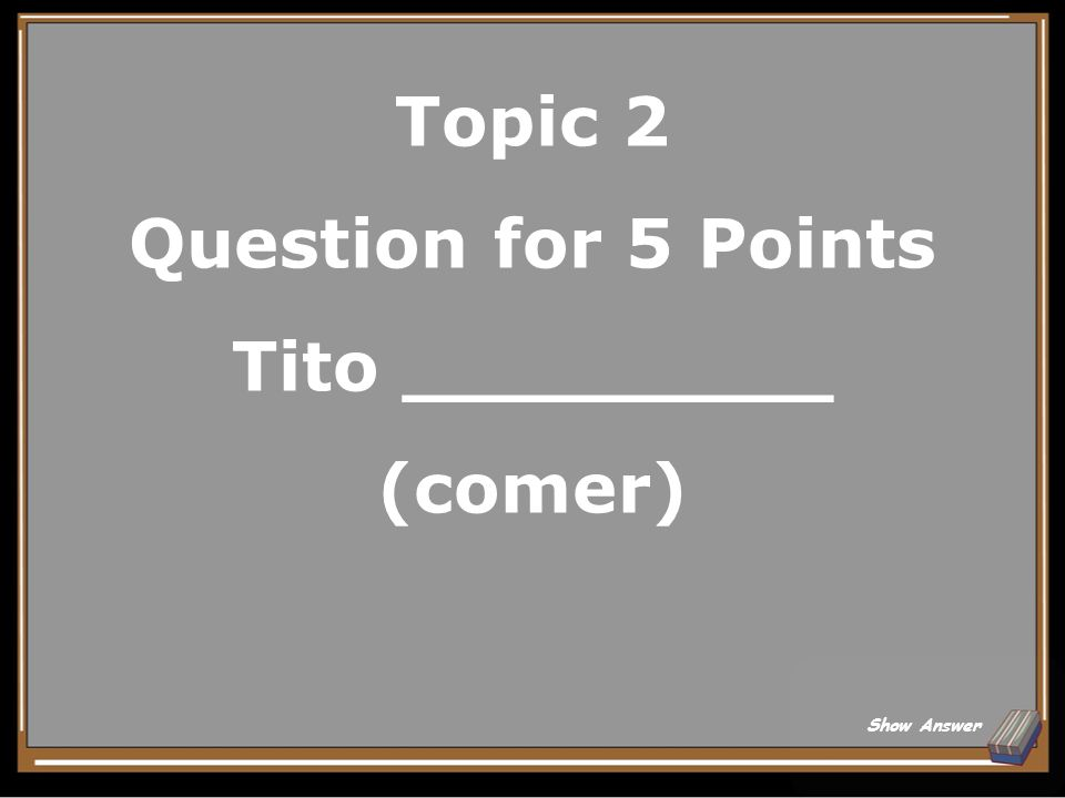 Topic 2 Question for 5 Points Tito _________ (comer)