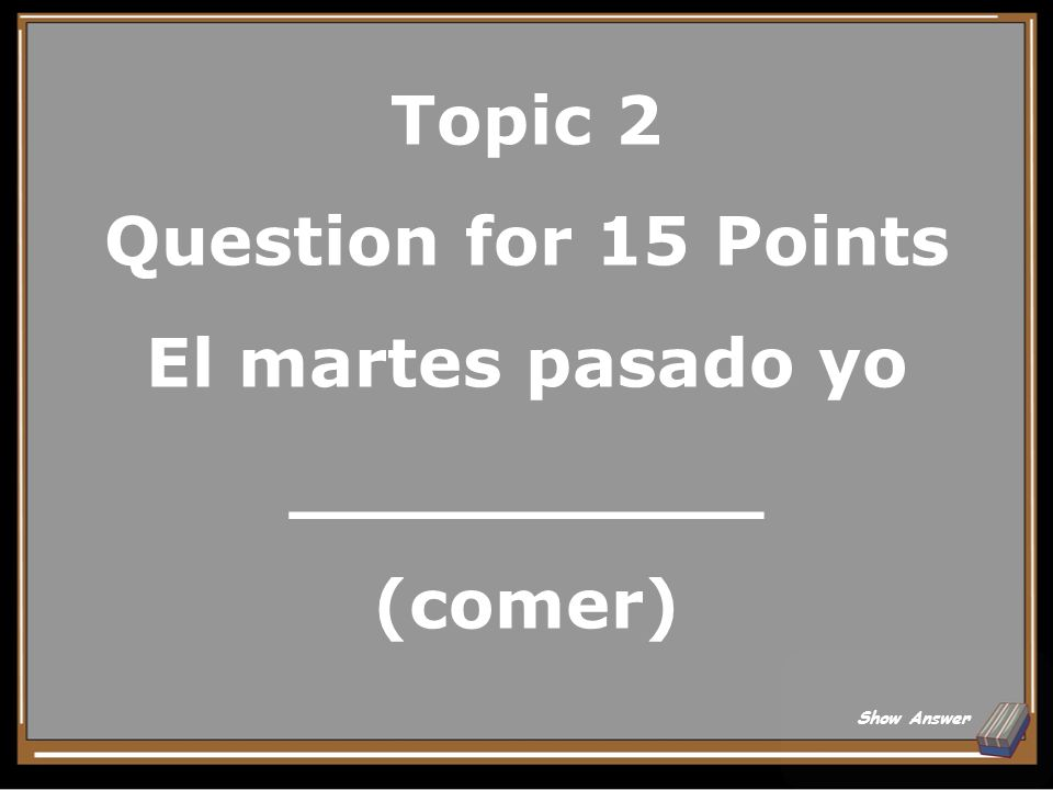 Topic 2 Question for 15 Points El martes pasado yo __________ (comer)