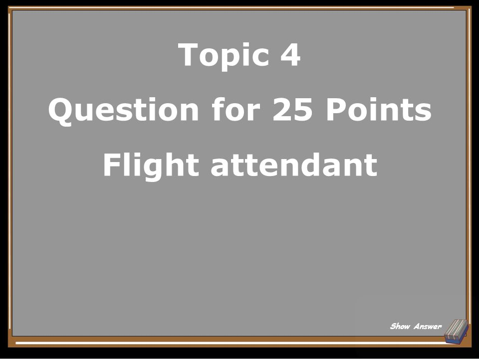 Topic 4 Question for 25 Points Flight attendant