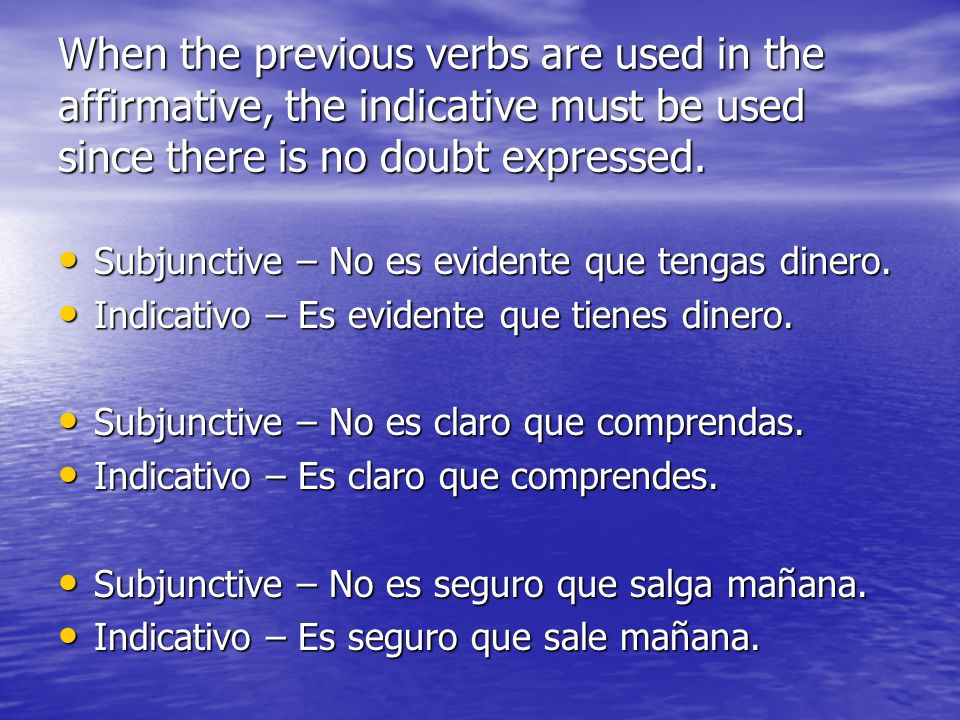 When the previous verbs are used in the affirmative, the indicative must be used since there is no doubt expressed.