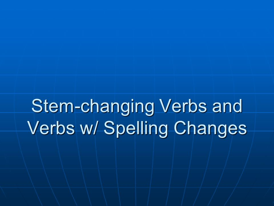 Stem-changing Verbs and Verbs w/ Spelling Changes