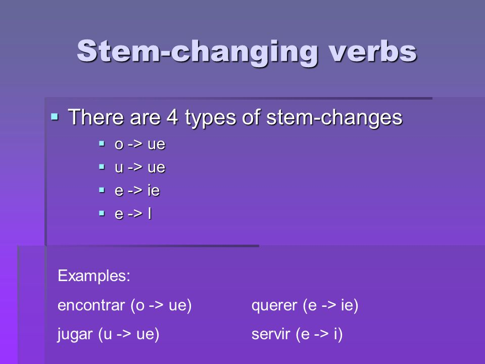 Stem-changing verbs There are 4 types of stem-changes o -> ue