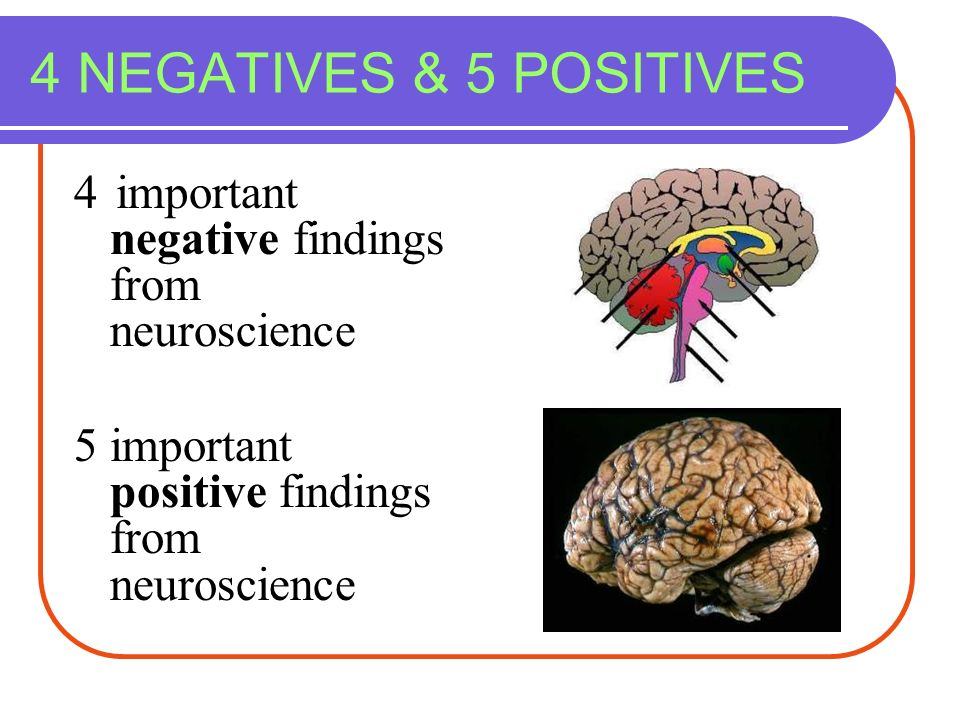4 NEGATIVES & 5 POSITIVES 4 important negative findings from neuroscience.