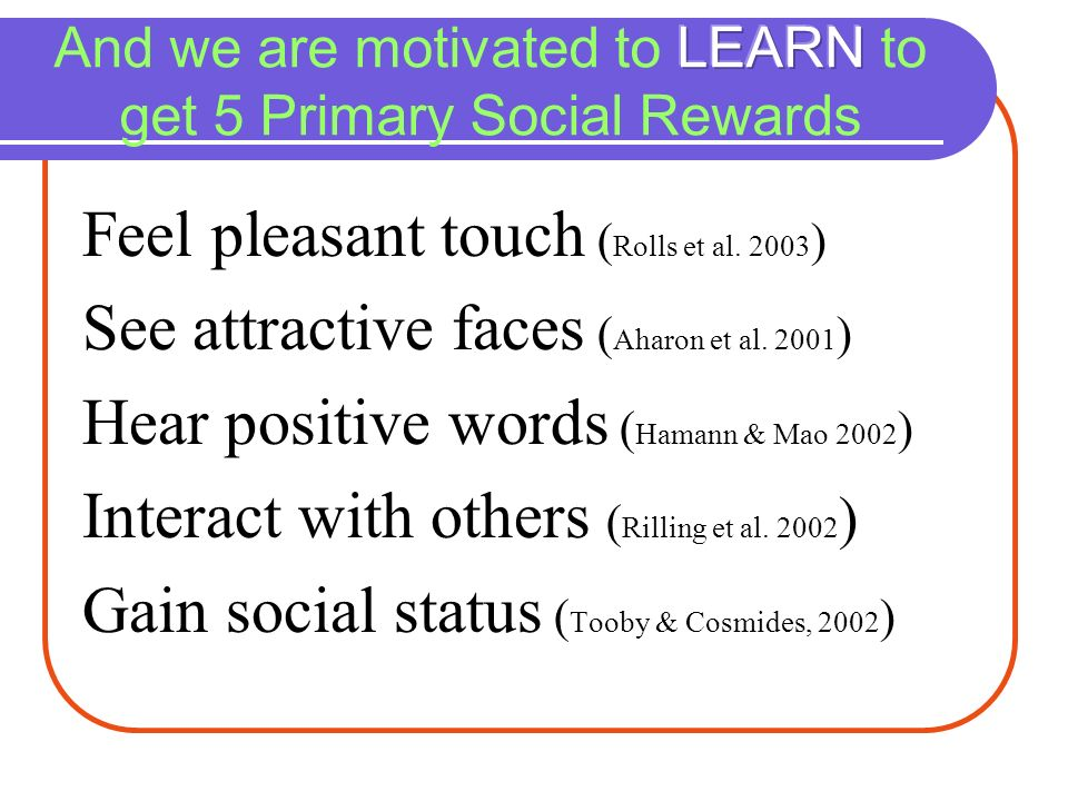 And we are motivated to LEARN to get 5 Primary Social Rewards