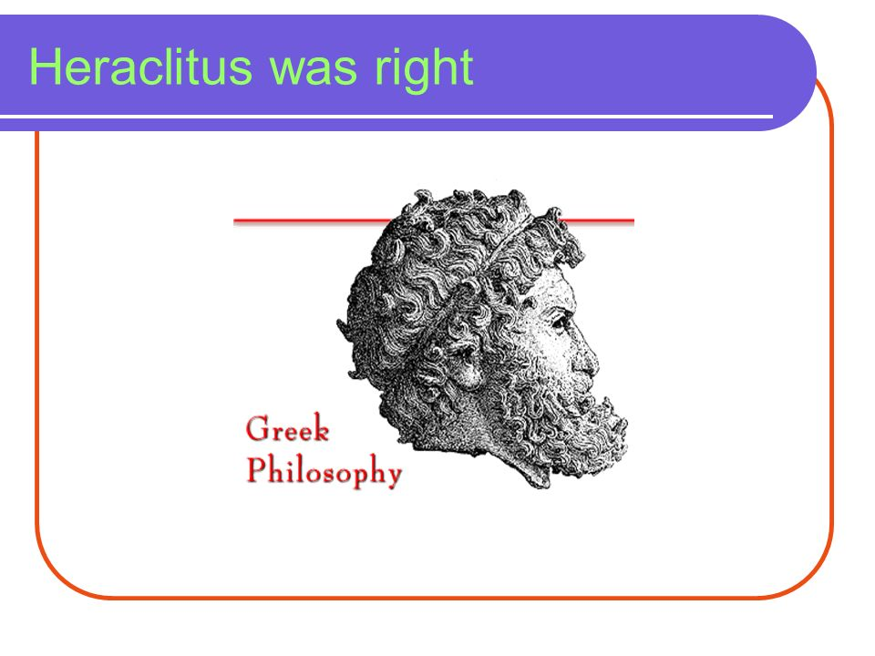 Heraclitus was right