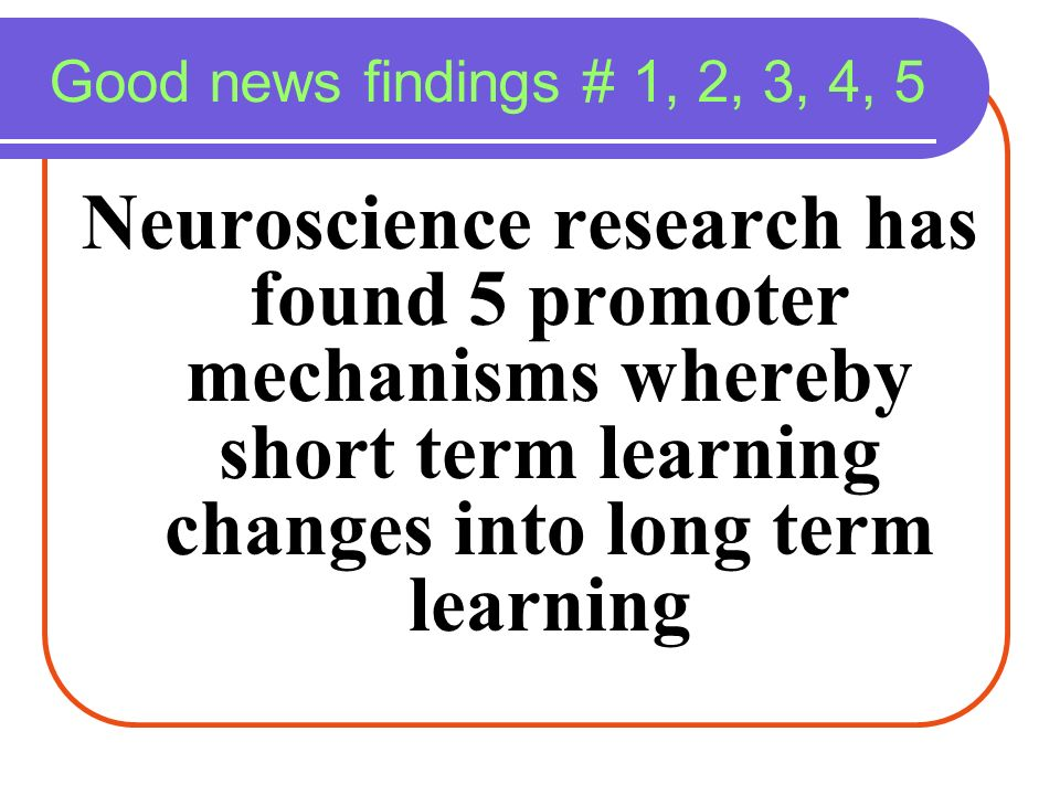 Good news findings # 1, 2, 3, 4, 5 Neuroscience research has found 5 promoter mechanisms whereby short term learning changes into long term learning.