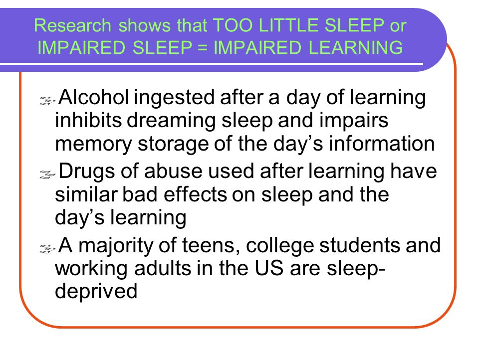 Research shows that TOO LITTLE SLEEP or IMPAIRED SLEEP = IMPAIRED LEARNING