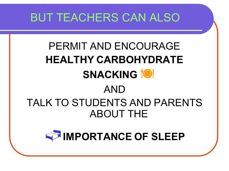 IMPORTANCE OF SLEEP BUT TEACHERS CAN ALSO PERMIT AND ENCOURAGE