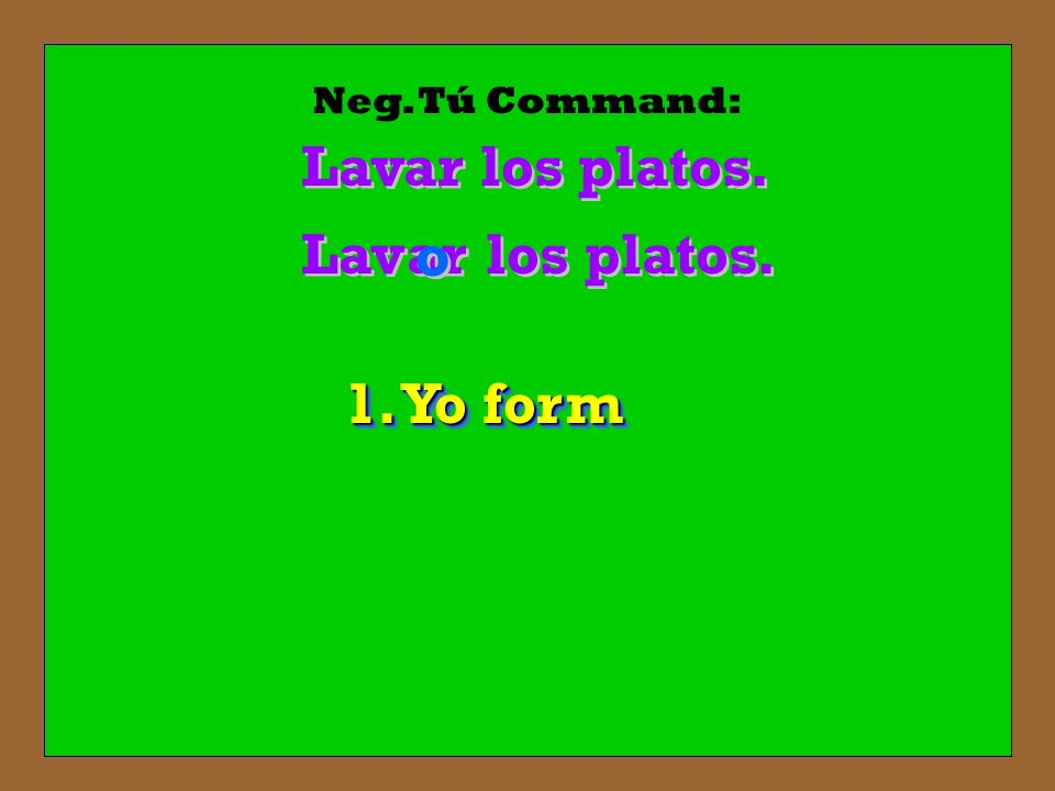 Neg. Tú Command: Lavar los platos. Lav ar o los platos. 1. Yo form
