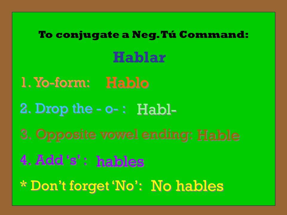 To conjugate a Neg. Tú Command: