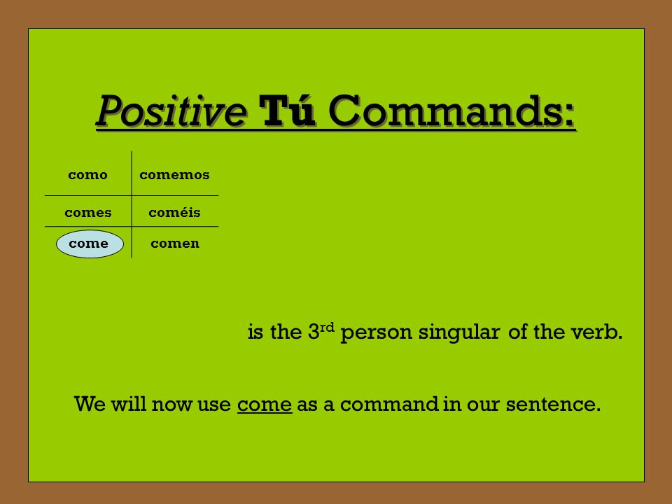 Positive Tú Commands: is the 3rd person singular of the verb.
