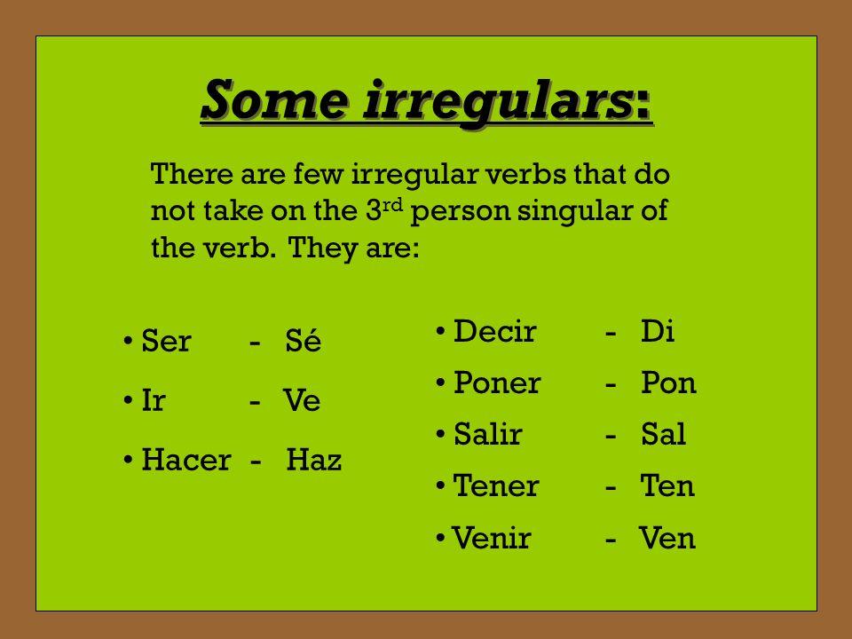 Some irregulars: Decir - Di Ser - Sé Poner - Pon Ir - Ve Salir - Sal