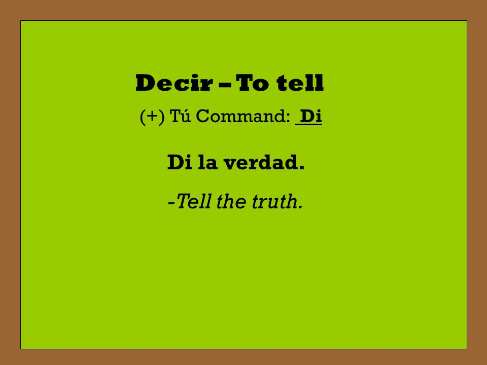 Decir – To tell (+) Tú Command: Di Di la verdad. -Tell the truth.