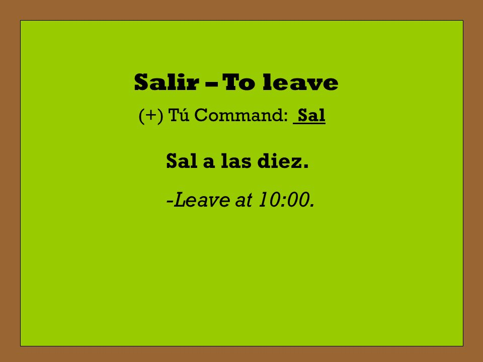 Salir – To leave (+) Tú Command: Sal Sal a las diez. -Leave at 10:00.