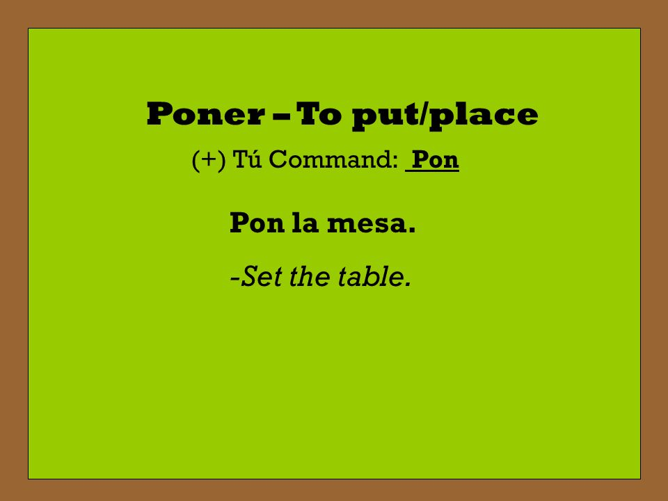 Poner – To put/place (+) Tú Command: Pon Pon la mesa. -Set the table.