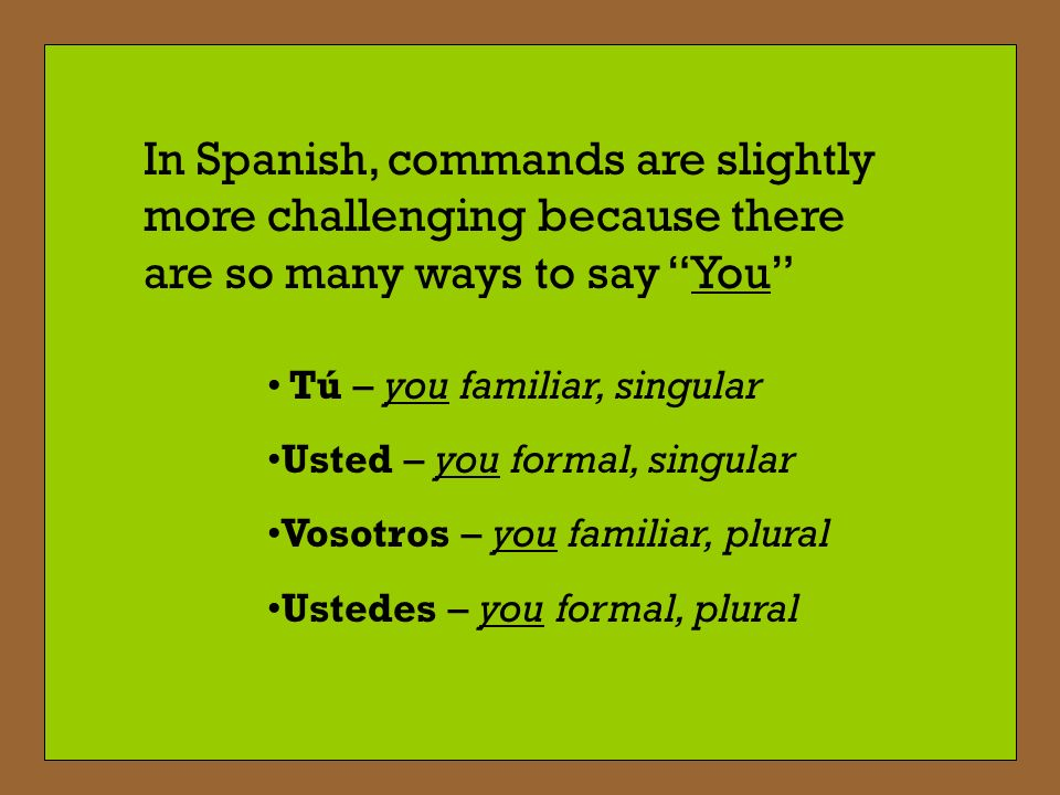 In Spanish, commands are slightly more challenging because there are so many ways to say You