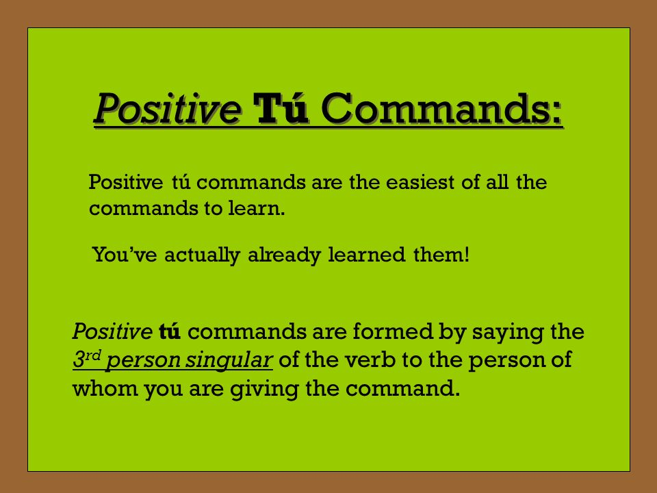 Positive Tú Commands: Positive tú commands are the easiest of all the commands to learn. You've actually already learned them!