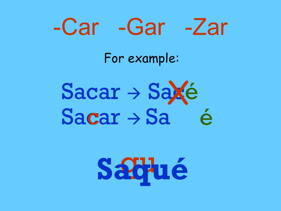 -Car -Gar -Zar For example: X Sacar  Sacé Sacar  c c Sa é qu Saqué