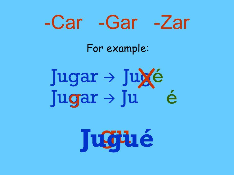 -Car -Gar -Zar For example: Jugar  Jugé X Jugar  g g Ju é gu Jugué