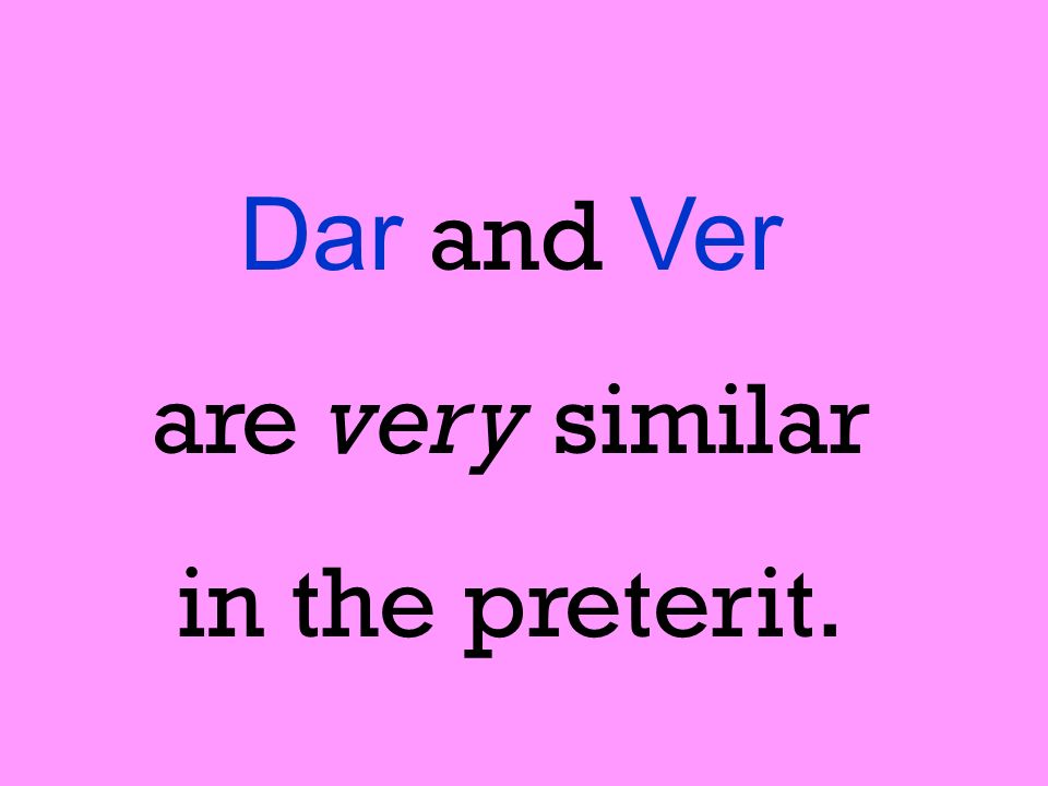 Dar and Ver are very similar in the preterit.