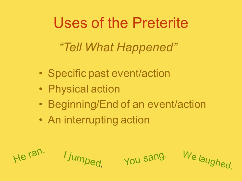 Uses of the Preterite Tell What Happened Specific past event/action
