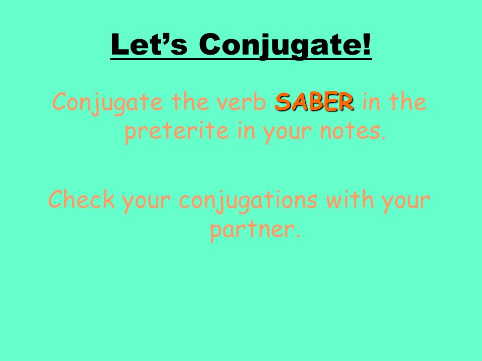 Let's Conjugate. Conjugate the verb SABER in the preterite in your notes.