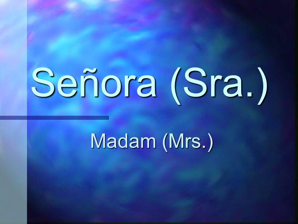 Señora (Sra.) Madam (Mrs.)