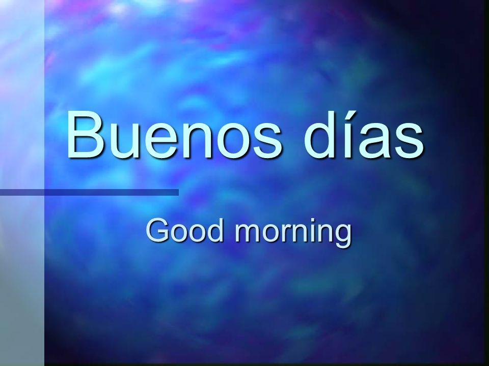 Buenos días Good morning