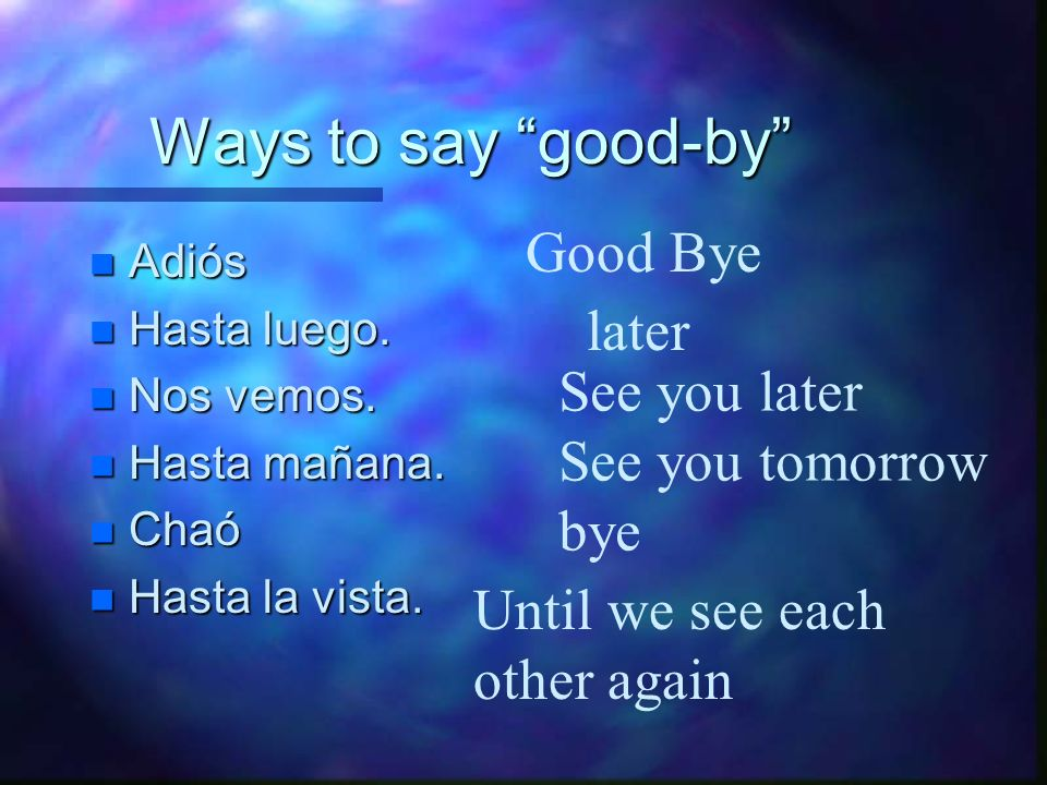 Ways to say good-by Good Bye later See you later See you tomorrow