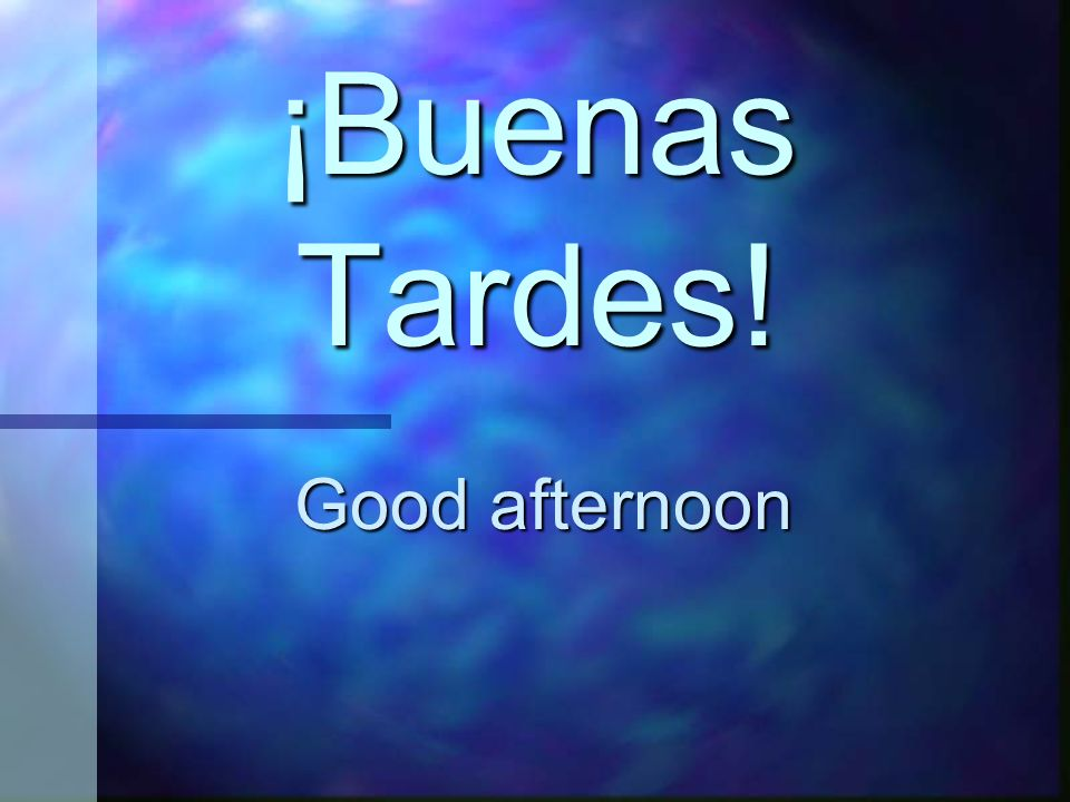 ¡Buenas Tardes! Good afternoon