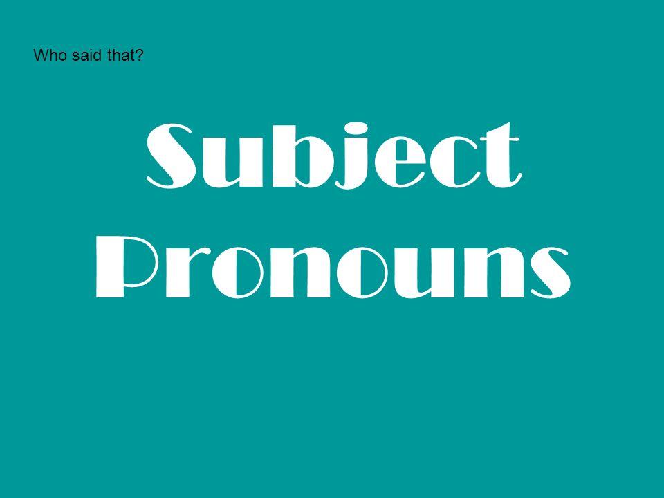 Who said that Subject Pronouns