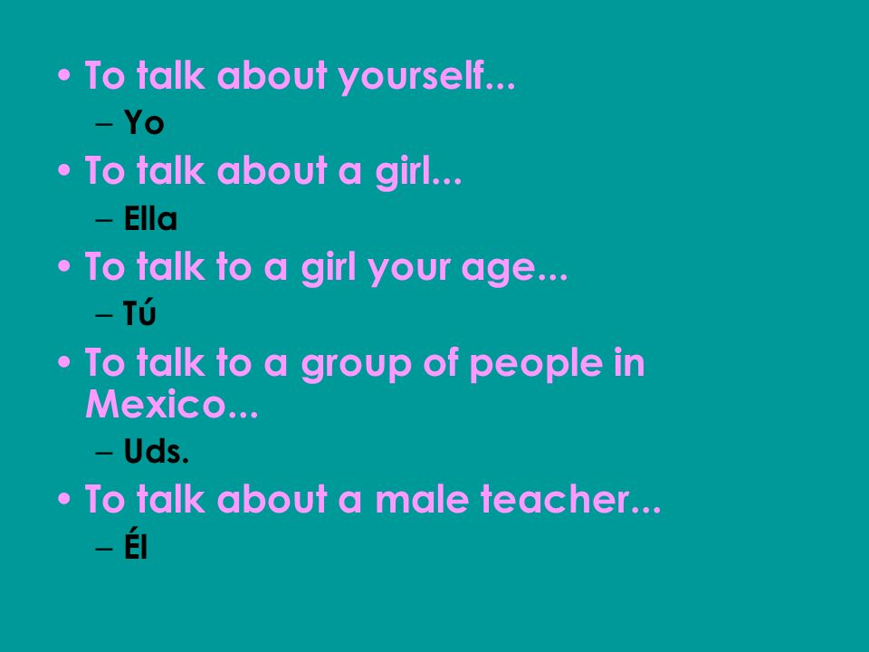 To talk to a girl your age...