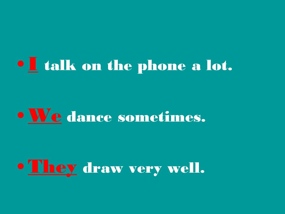 I talk on the phone a lot. We dance sometimes. They draw very well.