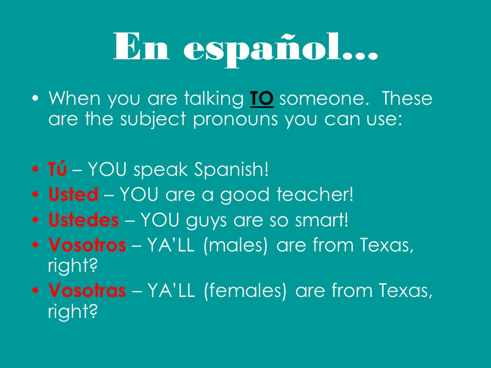 En español... When you are talking TO someone. These are the subject pronouns you can use: Tú – YOU speak Spanish!
