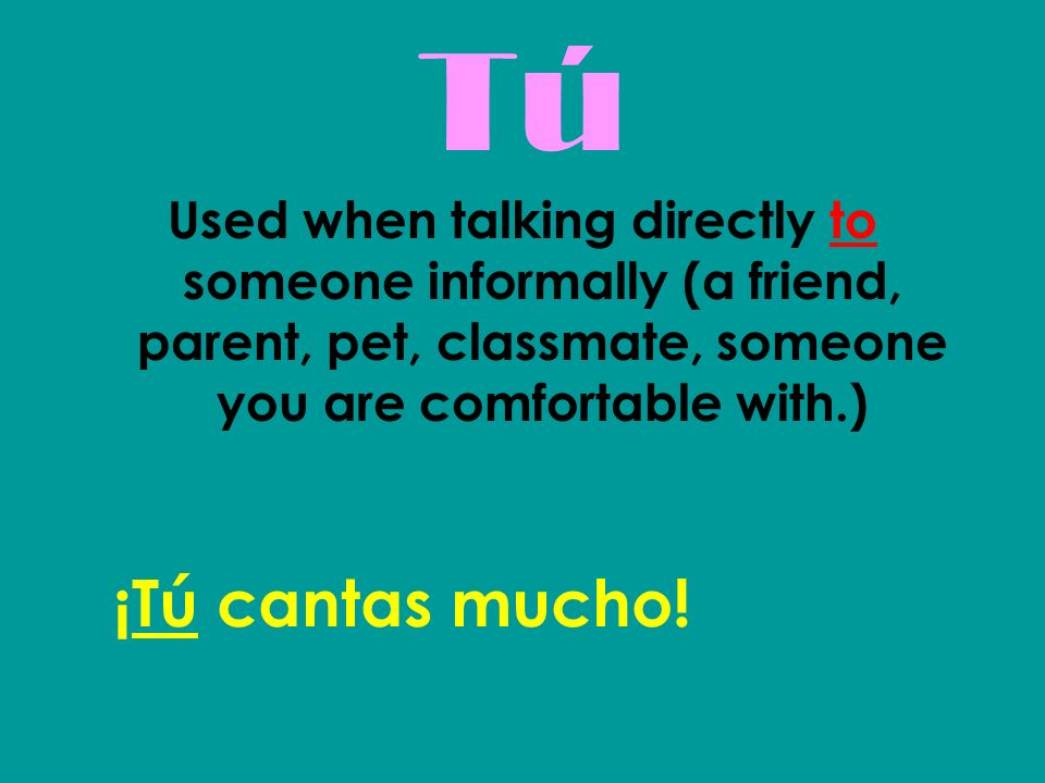 Tú Used when talking directly to someone informally (a friend, parent, pet, classmate, someone you are comfortable with.)